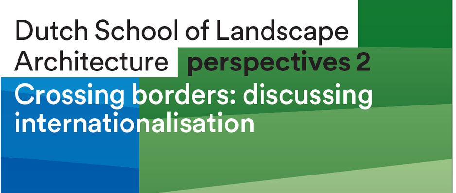 Dutch School of Landscape Architecture Crossing Borders: discussing internationalisation in landscape architecture! Webinar & book launch on 29 October 2020!